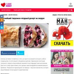 Вкуснейший творожно-ягодный десерт на скорую руку — I Love Hobby — Лучшие мастер-классы со всего мира!
