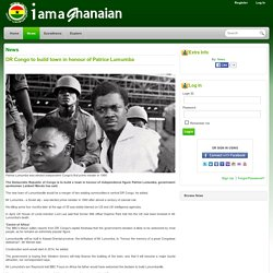 DR Congo to build town in honour of Patrice Lumumba » www.iamaghanaian.com - Uniting Ghanaians Globally -