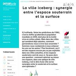 La ville iceberg : synergie entre l'espace souterrain et la surface