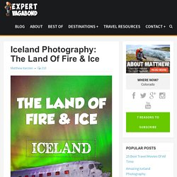 Iceland Photography: The Land Of Fire & Ice