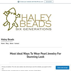 Most ideal Ways To Wear Pearl Jewelry For Stunning Look – Haley Beads