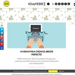 18 ideas para crear el ebook perfecto - 40deFiebre