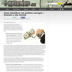 Como identificar um político corrupto – Entenda e não facilite - O Libertário .org