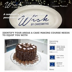 Identify Four Areas a Cake Making Course Needs To Equip You With - wisk