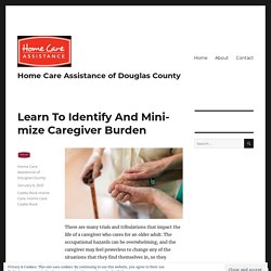 Learn To Identify And Minimize Caregiver Burden – Home Care Assistance of Douglas County