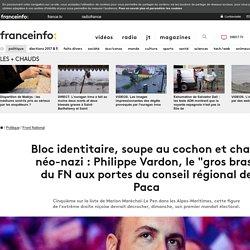 """Bloc identitaire, soupe au cochon et chant néo-nazi : Philippe Vardon, le """"gros bras"""" du FN aux portes du conseil régional de Paca"""