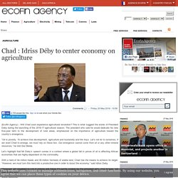 Chad : Idriss Déby to center economy on agriculture - Ecofin Agency