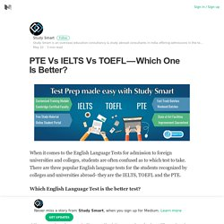 PTE Vs IELTS Vs TOEFL — Which One Is Better? – Study Smart – Medium