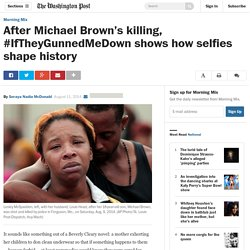 After Michael Brown's killing, #IfTheyGunnedMeDown shows how selfies shape history