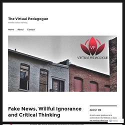 Fake News, Willful Ignorance and Critical Thinking – The Virtual Pedagogue