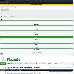 LE MONDE PLANETE 03/06/11 L'ignorance : des recettes pour la produire, l'entretenir, la diffuser
