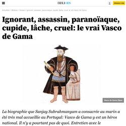 Ignorant, assassin, paranoïaque, cupide, lâche, cruel: le vrai Vasco de Gama - 25 juin 2012