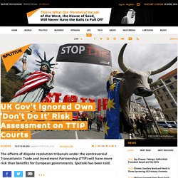 UK Gov't Ignored Own 'Don't Do It' Risk Assessment on TTIP Courts