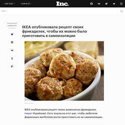IKEA опубликовала рецепт своих фрикаделек, чтобы их можно было приготовить в самоизоляции - Inc. Russia