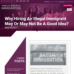 Why hiring an illegal immigrant may or may not be a good idea? - Familia America
