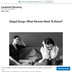 Illegal Drugs: What Parents Need To Know? – Landmark Recovery