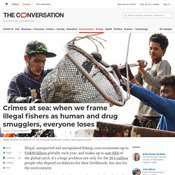 THE CONVERSATION 20/01/21 Crimes at sea: when we frame illegal fishers as human and drug smugglers, everyone loses