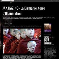 JAK BAZINO - La Birmanie, terre d'Illumination: LE BOUDDHISME THERAVADA, PHILOSOPHIE DE LA PAIX OU RELIGION EN QUÊTE DE POUVOIR ?