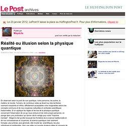 Réalité ou illusion selon la physique quantique - MayaLila sur LePost.fr (19:47)