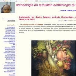 Arcimboldo: les Quatre Saisons, portraits illusionnistes composés de fleurs et de fruits - archéologie du quotidien archéologie du futur