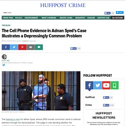 2016/02 [Huffpo] The Cell Phone Evidence in Adnan Syed's Case Illustrates a Depressingly Common Problem