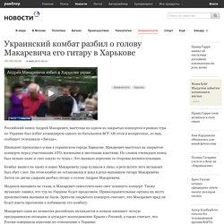 Украинский комбат разбил о голову Макаревича его гитару в Харькове — Рамблер-Новости