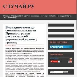Блокадное кольцо сомкнулось: власти Приднестровья рассказали об украинской армии у границ
