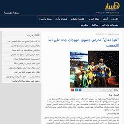 """""""هيا تعال"""" تحرض جمهور مهرجان جدة على نبذ التعصب"""