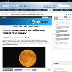 """На этих выходных жители Москвы увидят """"Суперлуну"""""""