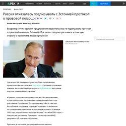 Россия отказалась подписывать с Эстонией протокол о правовой помощи
