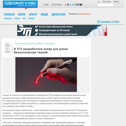 «В ТГУ разработали лазер для резки биологических тканей» в блоге «Перспективные разработки, НИОКРы, изобретения»