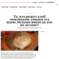 Те, кто режет хлеб ломтиками, увидев эту идею, больше никогда так не делают!