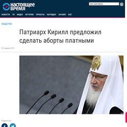Патриарх Кирилл предложил сделать аборты платными