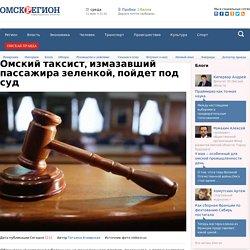 Омский таксист, измазавший пассажира зеленкой, пойдет под суд