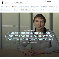 Андрей Кривенко, «ВкусВилл»: «Делайте классные вещи, которые нравятся, и они будут оплачены»