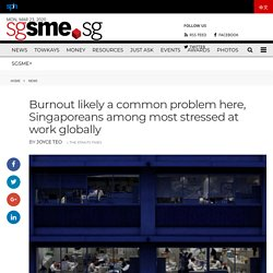 Burnout likely a common problem here, Singaporeans among most stressed at work globally