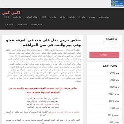 سكس حرمي دخل علي بنت في الغرفه بتعتو وهي نيم والبنت في سن المراهقه - اكس كس