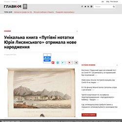 Унікальна книга «Путівні нотатки Юрія Лисянського» отримала нове народження - Главком