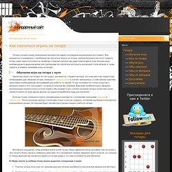 Как научиться играть на гитаре? Обучение игре с нуля.