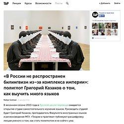 «В России не распространен билингвизм из-за комплекса империи»: полиглот Григорий Казаков о том, как выучить много языков