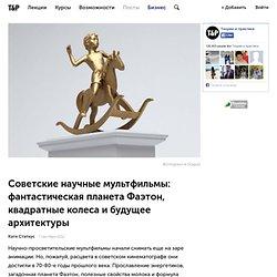 Советские научные мультфильмы: фантастическая планета Фаэтон, квадратные колеса и будущее архитектуры