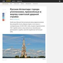 Русская Атлантида: города-утопленники, принесённые в жертву советской ударной стройке