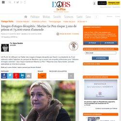 Images d'otages décapités : Marine Le Pen risque 3 ans de prison et 75.000 euros d'amende