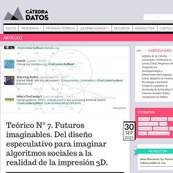 Teórico N° 7. Futuros imaginables. Del diseño especulativo para imaginar algoritmos sociales a la realidad de la impresión 3D.