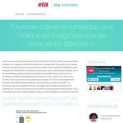 Tourisme, culture et numérique : une fabrique de l'imaginaire pour les destinations (épisode 1)