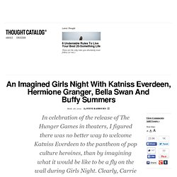 An Imagined Girls Night With Katniss Everdeen, Hermione Granger, Bella Swan And Buffy Summers