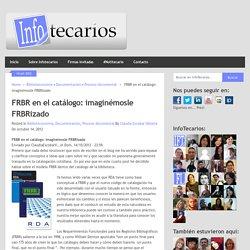 FRBR en el catálogo: imaginémosle FRBRizado - Claudia Escobar Vallarta (2012)