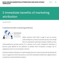 5 immediate benefits of marketing attribution