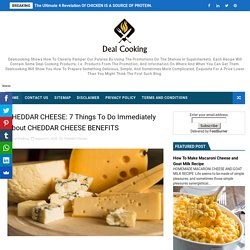 CHEDDAR CHEESE: 7 Things To Do Immediately About CHEDDAR CHEESE BENEFITS - Delicious Dish All Over The World- Cooking Recipes At Deal Cooking