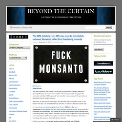 The GMO debate is over; GM crops must be immediately outlawed; Monsanto halted from threatening humanity «